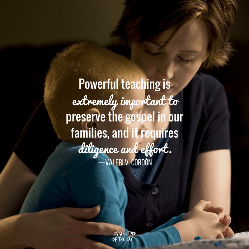 Powerful teaching is extremely important to preserve the gospel in our families, and it requires diligence and effort. —Valeri V. Cordón