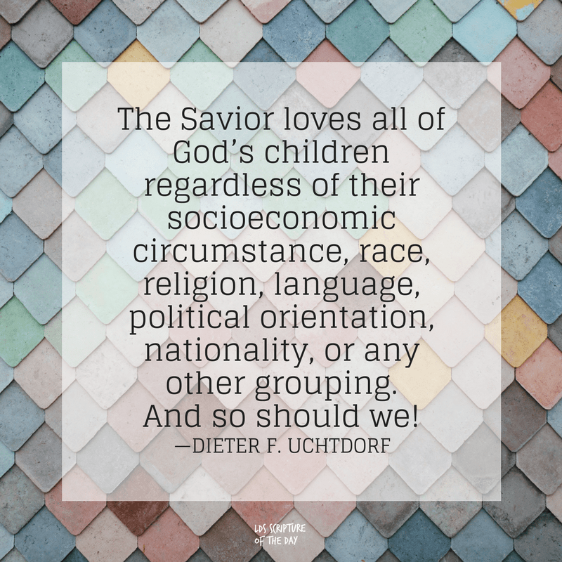 The Savior loves all of God's children regardless of their socioeconomic circumstance, race, religion, language, political orientation, nationality, or any other grouping. And so should we! —Dieter F. Uchtdorf