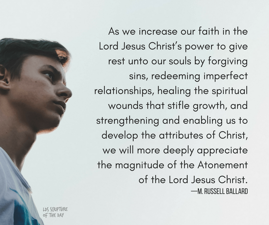 As we increase our faith in the Lord Jesus Christ's power to give rest unto our souls by forgiving sins, redeeming imperfect relationships, healing the spiritual wounds that stifle growth, and strengthening and enabling us to develop the attributes of Christ, we will more deeply appreciate the magnitude of the Atonement of the Lord Jesus Christ. —M. Russell Ballard