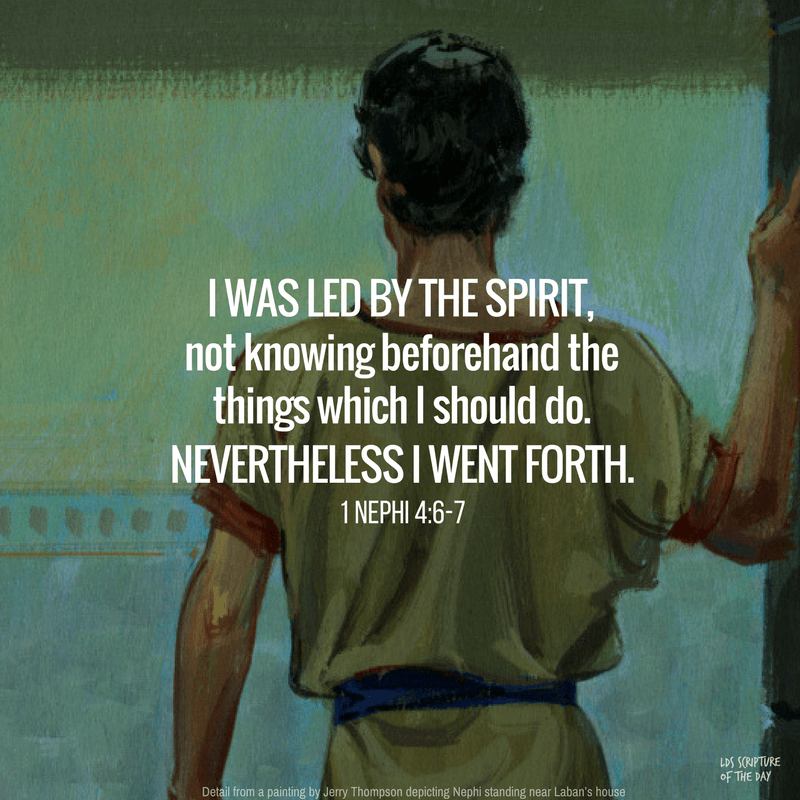 I was led by the Spirit, not knowing beforehand the things which I should do. Nevertheless I went forth... 1 Nephi 4:6-7