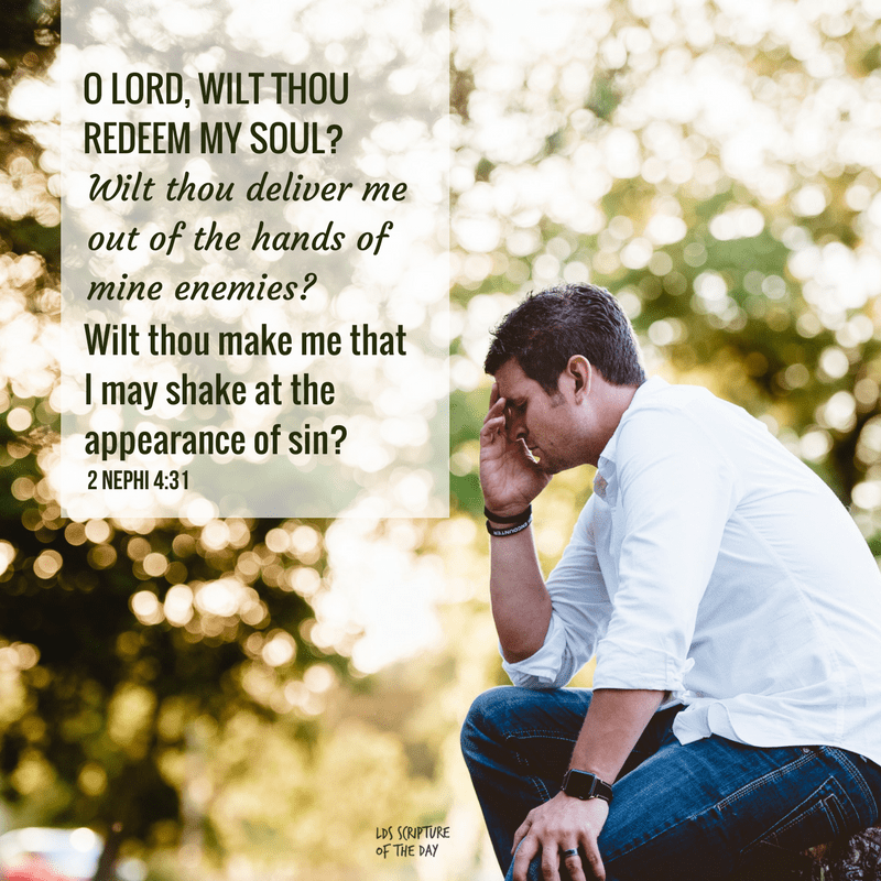 O Lord, wilt thou redeem my soul? Wilt thou deliver me out of the hands of mine enemies? Wilt thou make me that I may shake at the appearance of sin? 2 Nephi 4:31