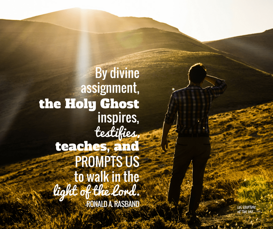By divine assignment, the Holy Ghost inspires, testifies, teaches, and prompts us to walk in the light of the Lord.—Ronald A. Rasband