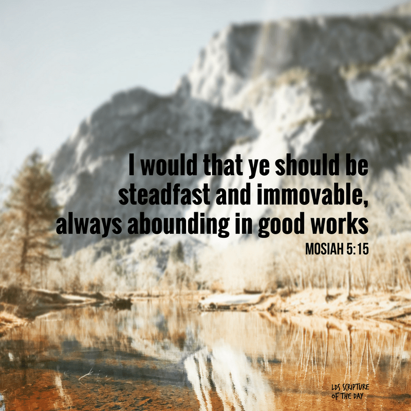 I would that ye should be steadfast and immovable, always abounding in good works - Mosiah 5:15
