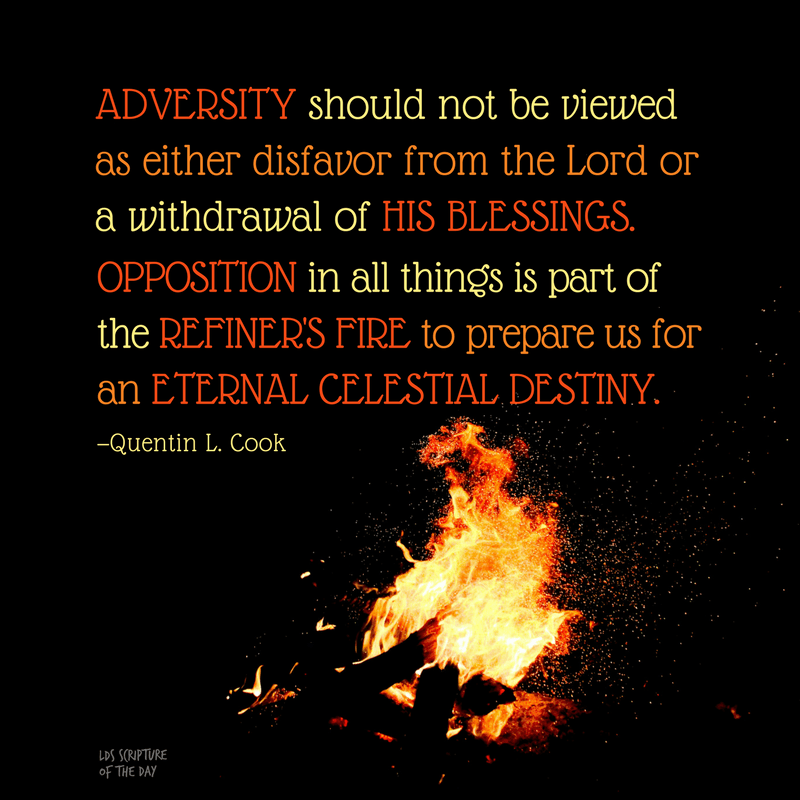 Adversity should not be viewed as either disfavor from the Lord or a withdrawal of His blessings. Opposition in all things is part of the refiner's fire to prepare us for an eternal celestial destiny. —Quentin L. Cook