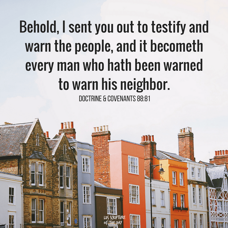 Behold, I sent you out to testify and warn the people, and it becometh every man who hath been warned to warn his neighbor. Doctrine & Covenants 88:81
