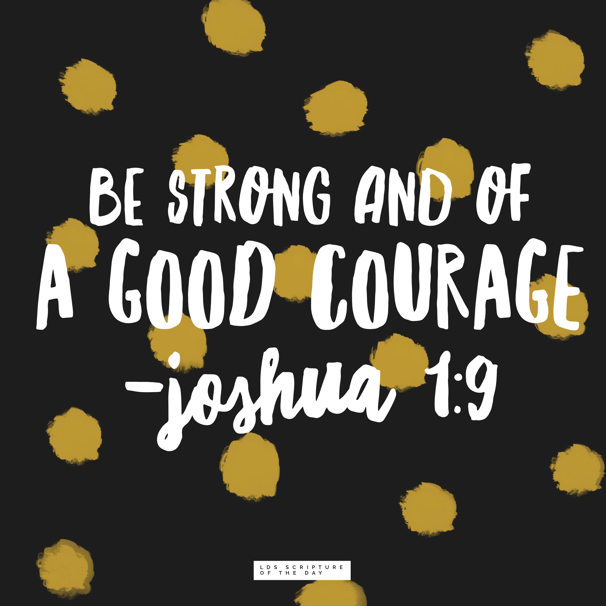 Be strong and of a good courage - Joshua 1:9