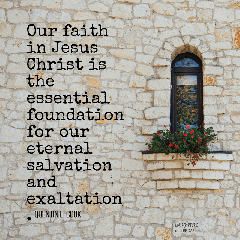 Our faith in Jesus Christ is the essential foundation for our eternal salvation and exaltation—Quentin L. Cook