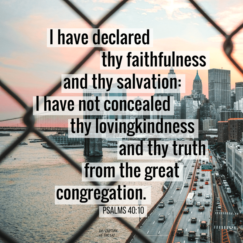 I have declared thy faithfulness and thy salvation: I have not concealed thy lovingkindness and thy truth from the great congregation. Psalms 40:10