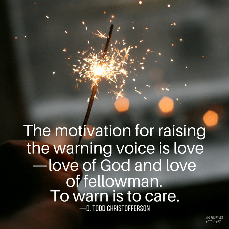 The motivation for raising the warning voice is love—love of God and love of fellowman. To warn is to care. —D. Todd Christofferson