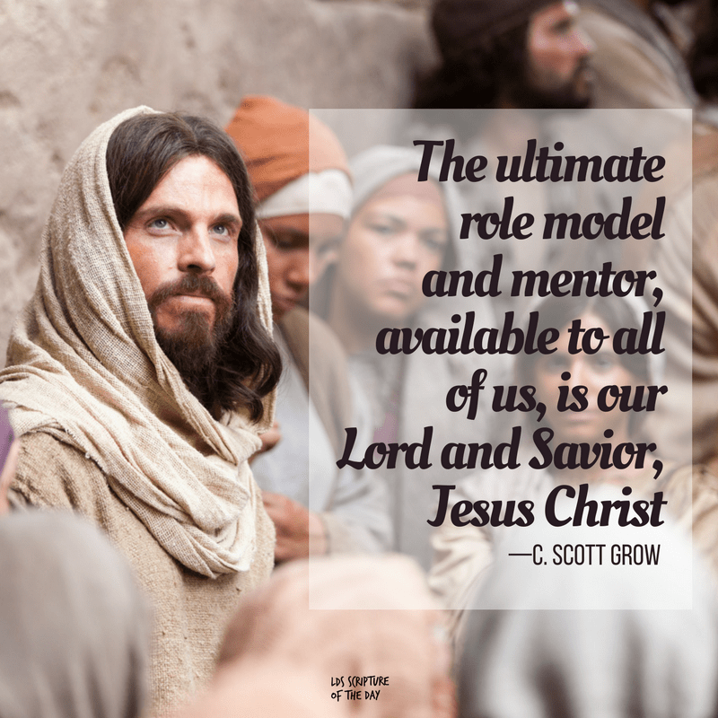 The ultimate role model and mentor, available to all of us, is our Lord and Savior, Jesus Christ —C. Scott Grow