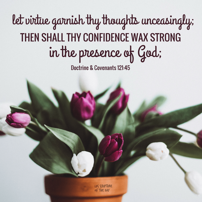 let virtue garnish thy thoughts unceasingly; then shall thy confidence wax strong in the presence of God - Doctrine & Covenants 121:45