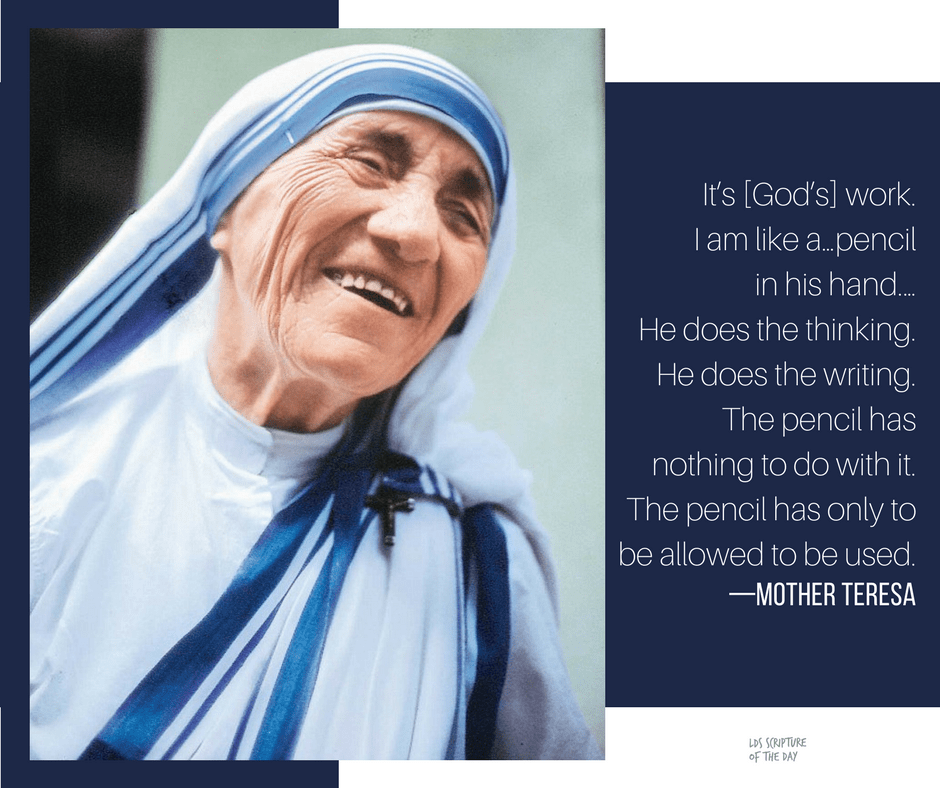 It's [God's] work. I am like a … pencil in his hand. … He does the thinking. He does the writing. The pencil has nothing to do with it. The pencil has only to be allowed to be used. —Mother Teresa