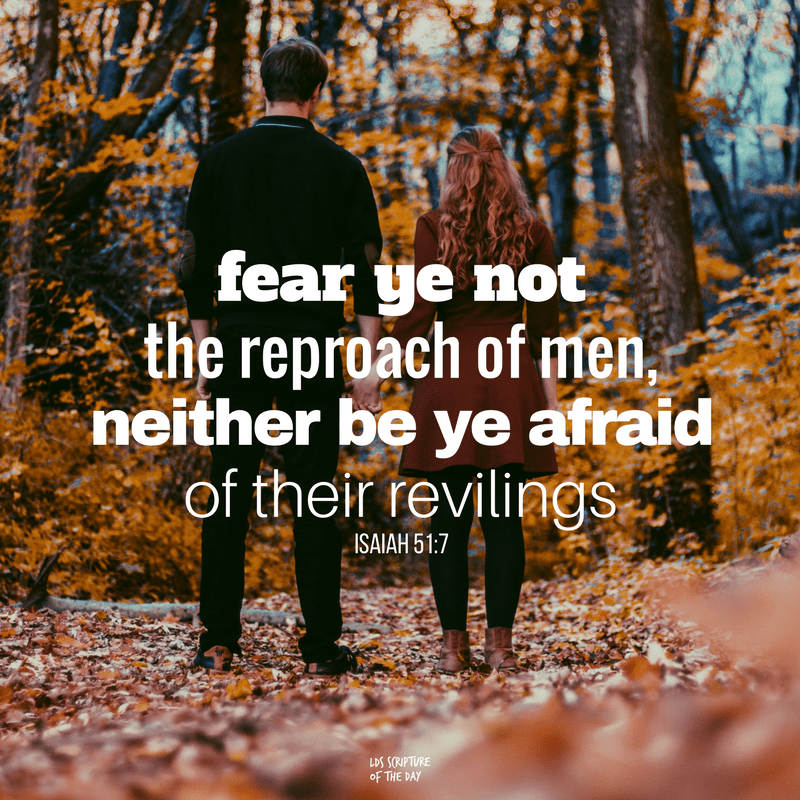 fear ye not the reproach of men, neither be ye afraid of their revilings —Isaiah 51:7