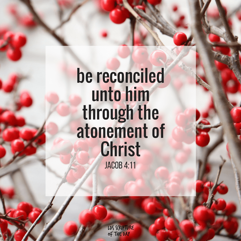 be reconciled unto him through the atonement of Christ - Jacob 4:11