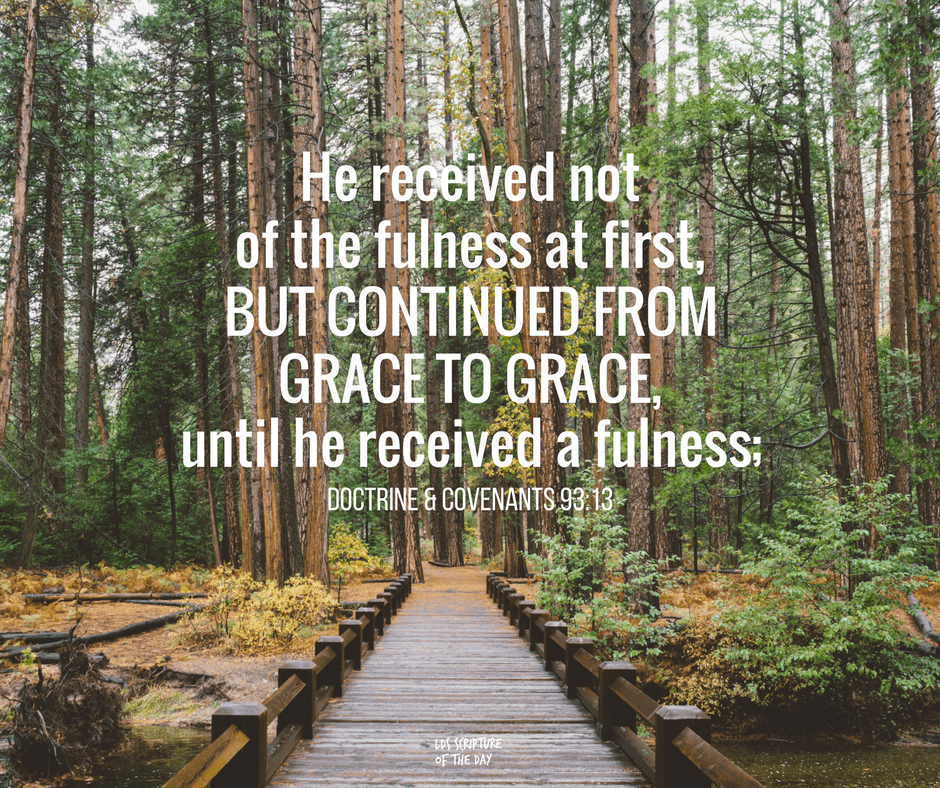 he received not of the fulness at first, but continued from grace to grace, until he received a fulness; Doctrine & Covenants 93:13