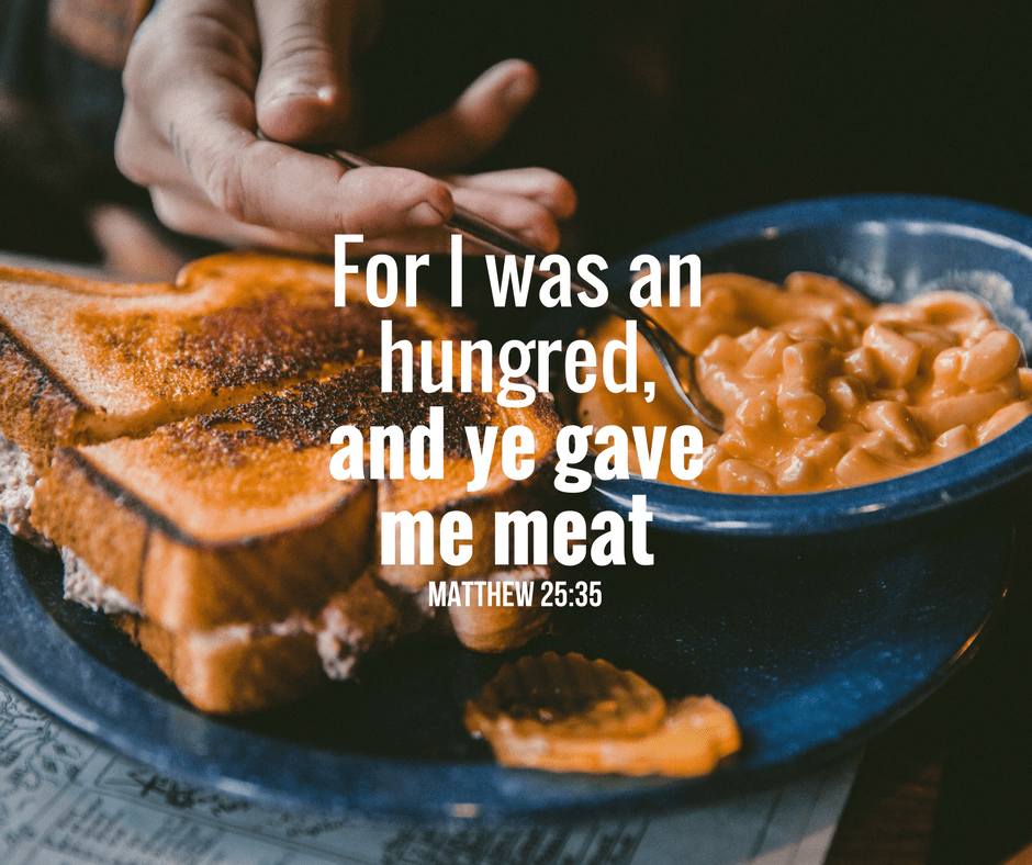 For I was an hungred, and ye gave me meat. Matthew 25:35