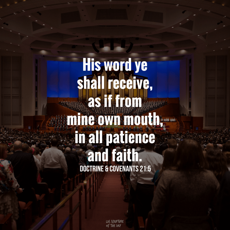 His word ye shall receive, as if from mine own mouth, in all patience and faith. Doctrine & Covenants 21:5