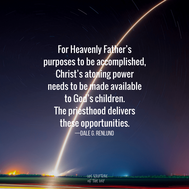 For Heavenly Father's purposes to be accomplished, Christ's atoning power needs to be made available to God's children. The priesthood delivers these opportunities. —Dale G. Renlund
