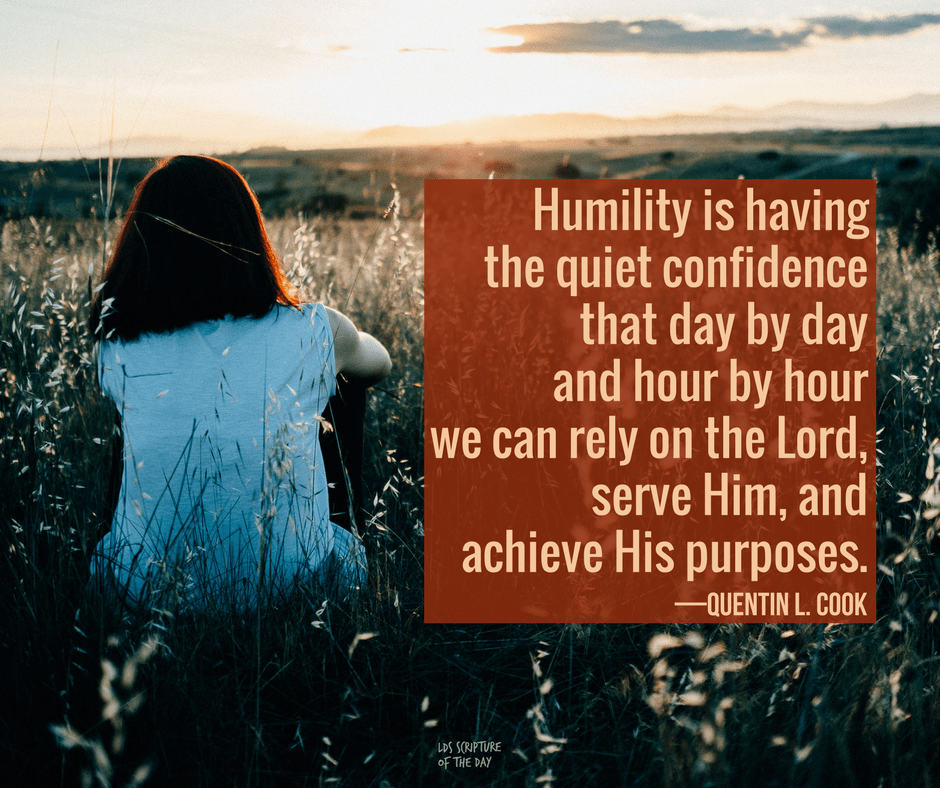 Humility is having the quiet confidence that day by day and hour by hour we can rely on the Lord, serve Him, and achieve His purposes—Quentin L. Cook