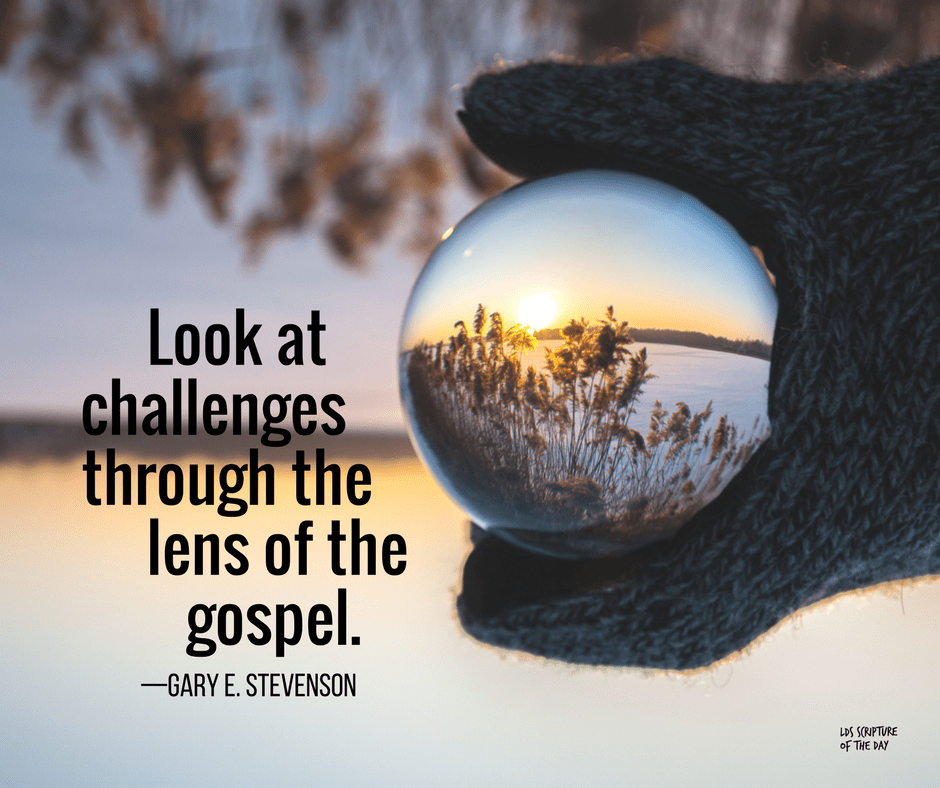 Look at challenges through the lens of the gospel. —Gary E. Stevenson