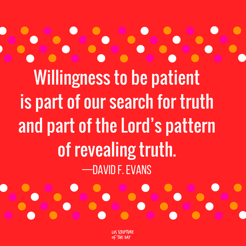 Willingness to be patient is part of our search for truth and part of the Lord's pattern of revealing truth. —David F. Evans