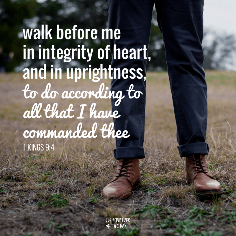 walk before me...in integrity of heart, and in uprightness, to do according to all that I have commanded thee. 1 Kings 9:4