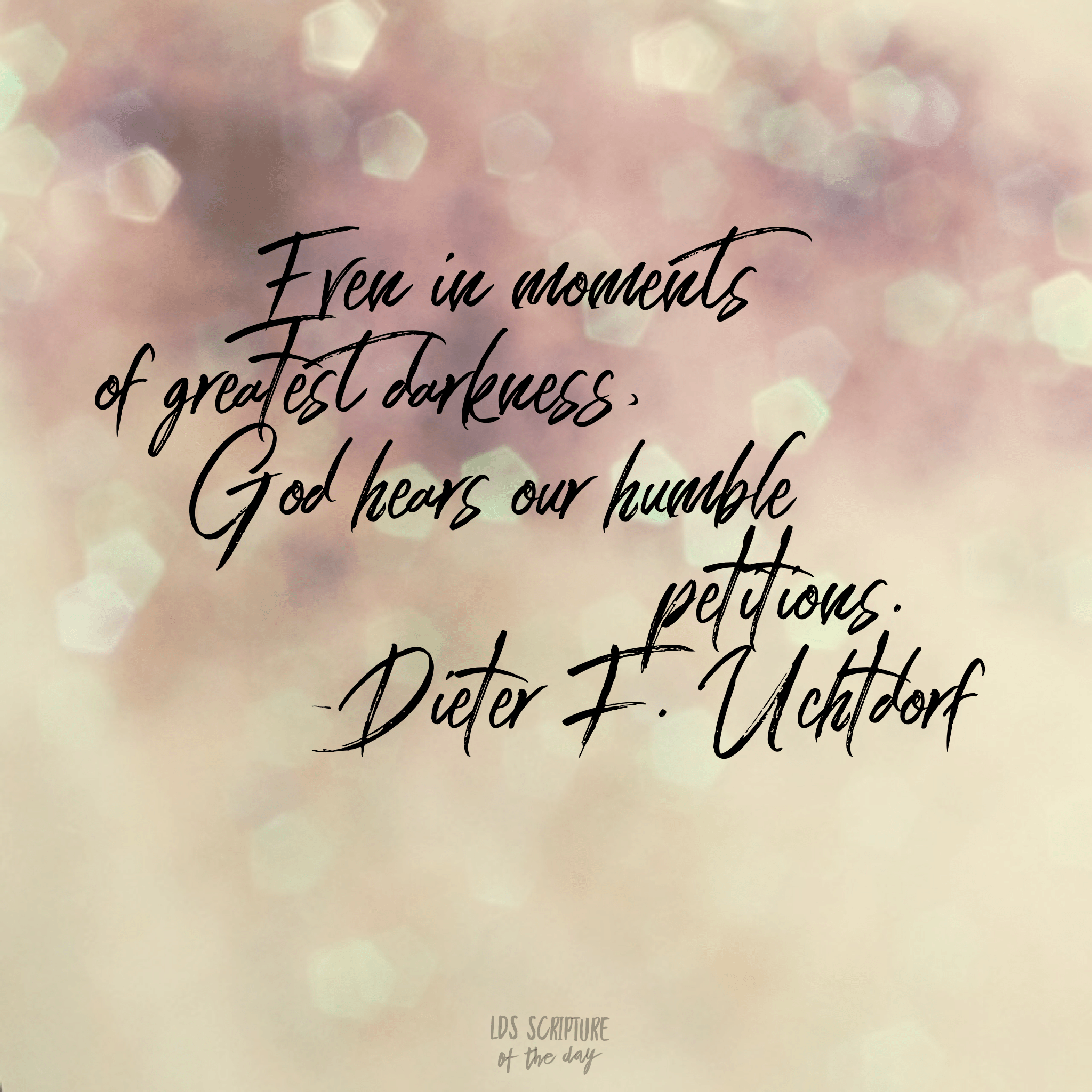 Even in moments of greatest darkness, God hears our humble petitions. —Dieter F. Uchtdorf