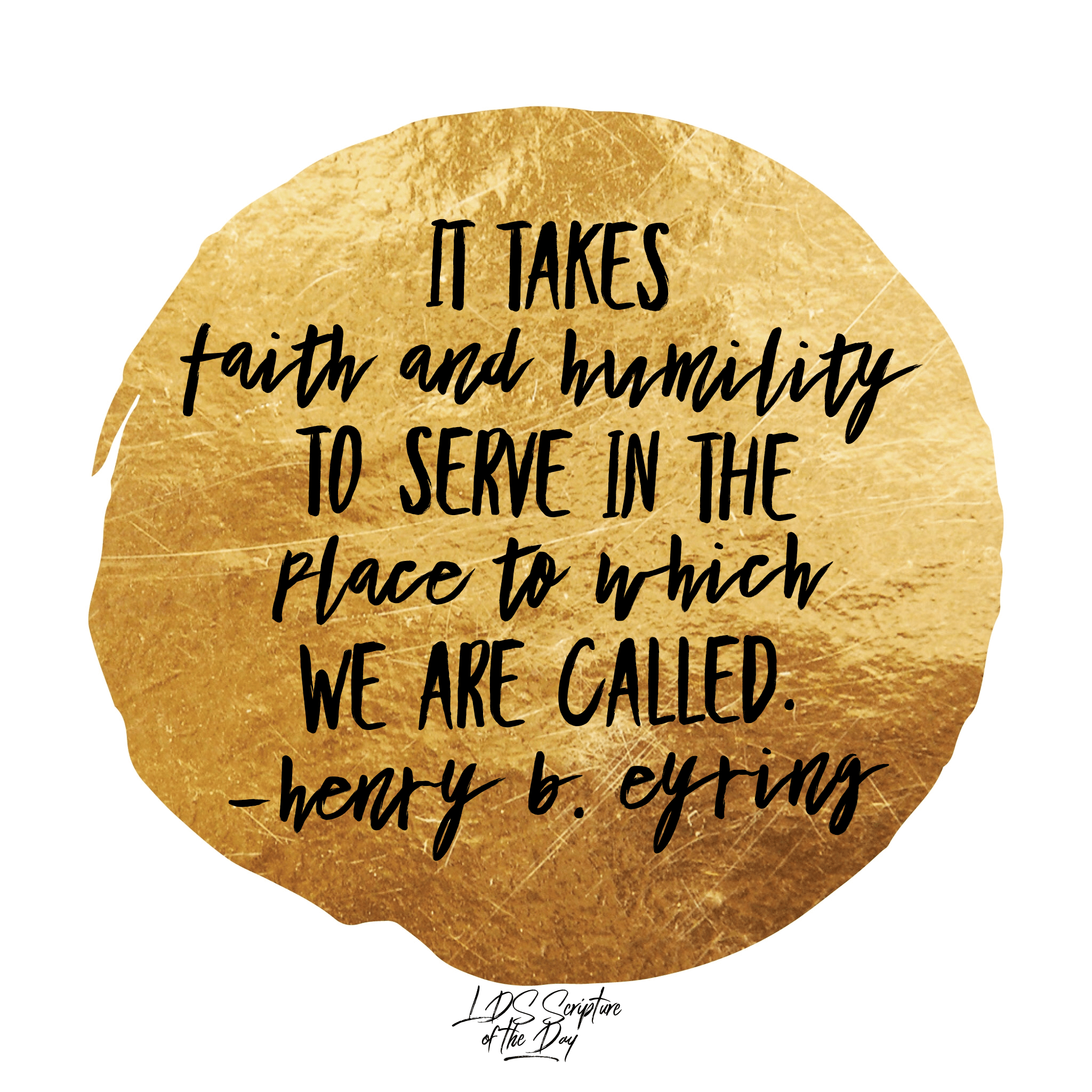 It takes faith and humility to serve in the place to which we are called. —Henry B. Eyring