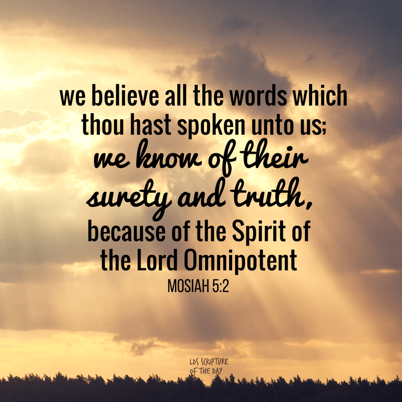 We believe all the words which thou hast spoken unto us; …we know of their surety and truth, because of the Spirit of the Lord Omnipotent Mosiah 5:2