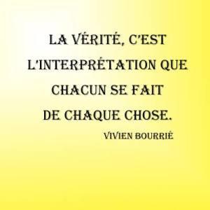 La vérité, c'est l'interprétation que chacun se fait de chaque chose. Vivien Bourrié