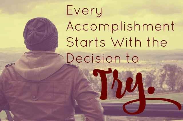 """""""Tout accomplissement commence avec la décision d'essayer."""""""