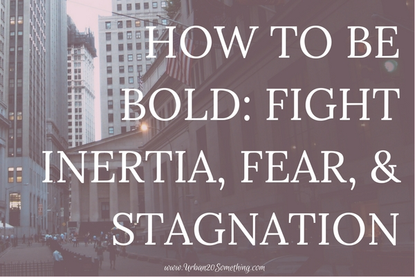From the host of the Power of Bold, click through to learn tactics to fight inertia, fear, and stagnation