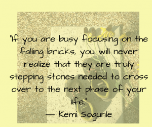 "Kemi Sogunle quote: ""If you are busy focusing on the falling bricks, you will never realize that they are truly stepping stones needed to cross over to the next phase of your life."""