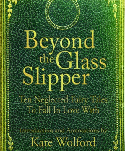 Beyond the Glass Slipper: Ten Neglected Fairy Tales To Fall In Love With by Kate Wolford