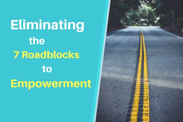 Eliminating the 7 Roadblocks to Empowerment