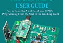 RASPBERRY PI PICO PROGRAMMING USER GUIDE: Get To Know The A-Z Of Raspberry PI PICO Programming From The Start To The Finishing Point