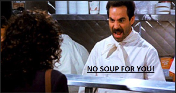 """""""No soup for you"""", a famous scene from TV show Seinfeld"""