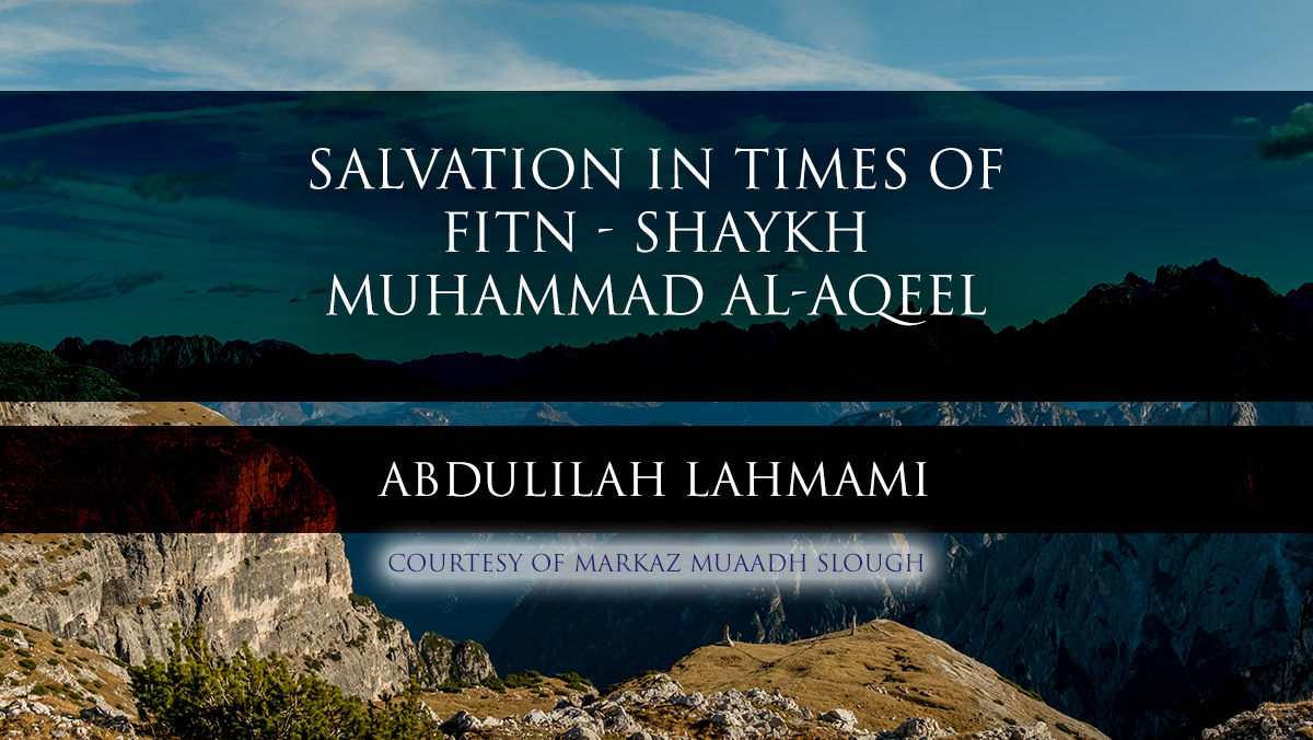 Salvation In Times Of Fitn - Shaykh Muhammad al-Aqeel - Translated by Abdulilah Lahmami