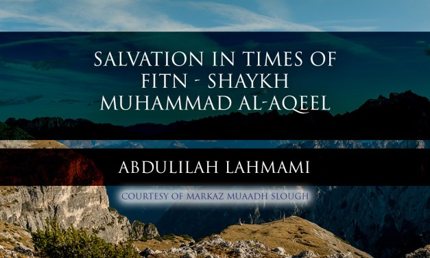 Salvation In Times Of Fitn – Shaykh Muhammad al-Aqeel – Translated by Abdulilah Lahmami