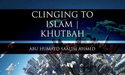 Clinging To Islam – Khutbah | Abu Humayd
