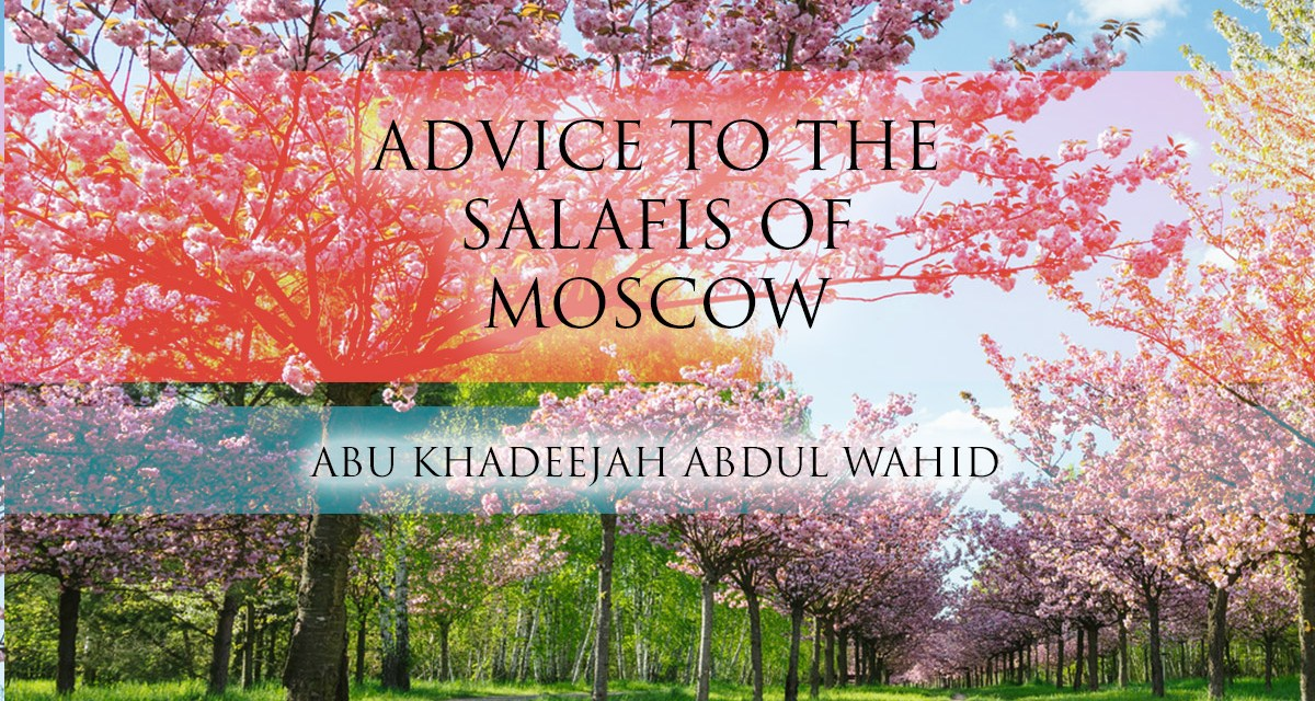 Naseeha to the Salafis of Moscow | Abu Khadeejah
