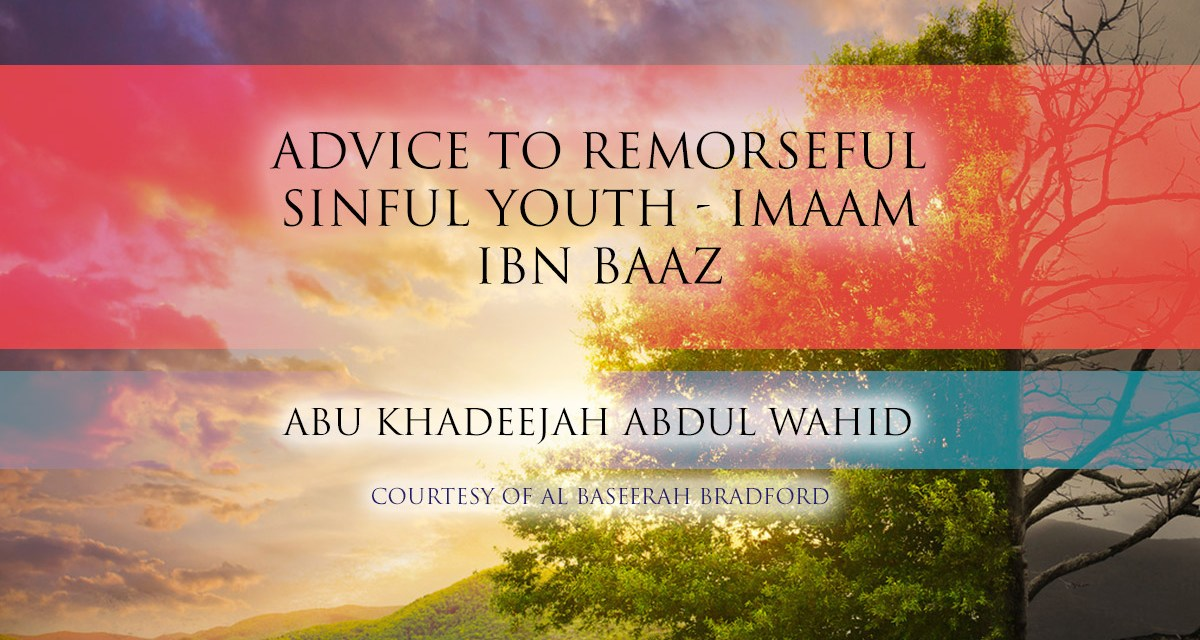 Advice to a Remorseful Sinful Youth – Imaam Ibn Baaz | Abu Khadeejah