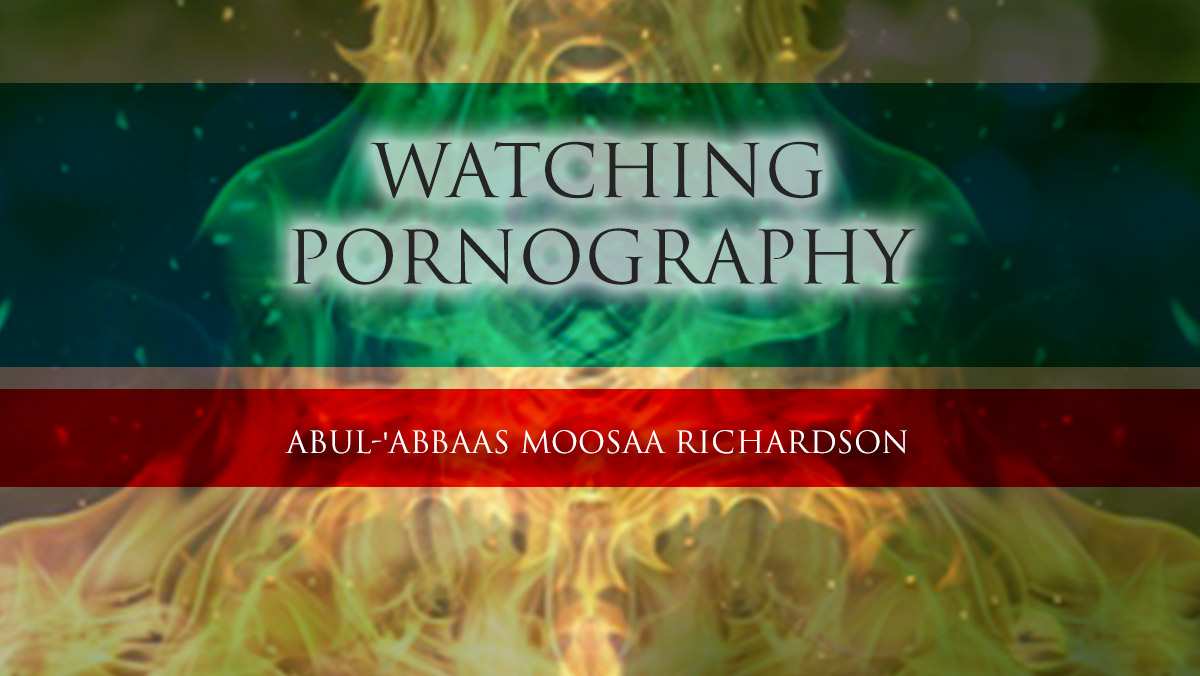 Watching Pornography – Is there no Fear in your Heart? | Abul-'Abbaas Moosaa Richardson