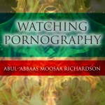Watching Pornography – Is there no Fear in your Heart?   Abul-'Abbaas Moosaa Richardson
