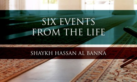Six Events From The Life of The Prophet – Shaykh Hassan al Banna