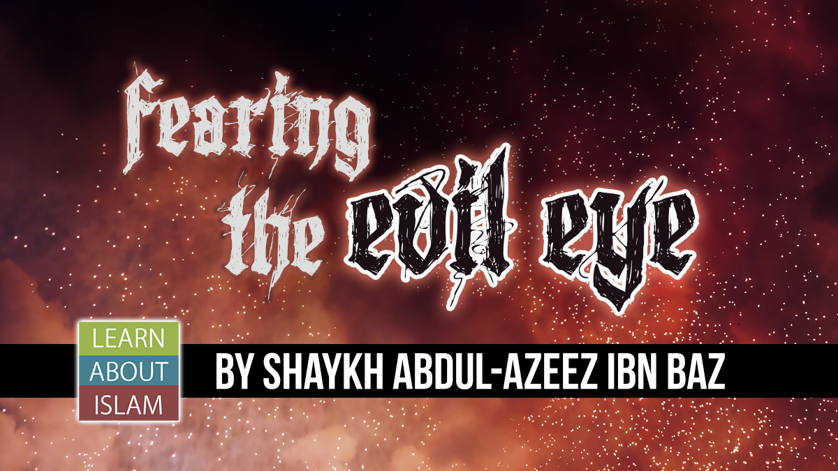 Fearing the Evil Eye - Shaykh Abdul-Azeez ibn Baz