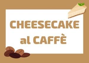 ricetta cheesecake al caffè
