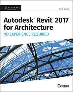 Autodesk Revit 2017 for Architecture: No Experience Required By Eric Wing
