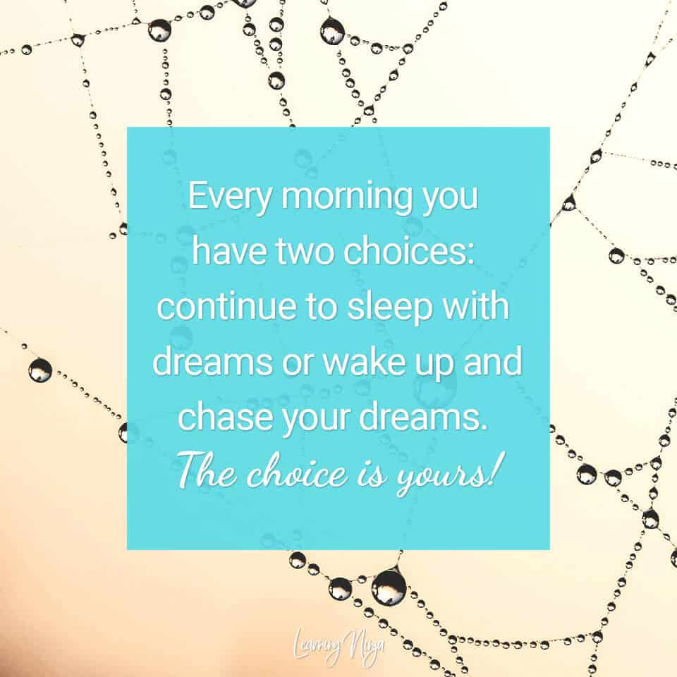 Every morning you have two choices: continue to sleep with dreams or wake up and chase your dreams. The choice is yours!