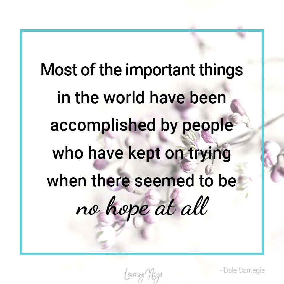 Most of the important things in the world have been accomplisehd by people who have kept n trying when there seemed to be no hope at all - Dale Carnegie